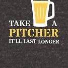 Beer Pun - Take a Pitcher It'll Last Longer - Beer Humor - White with Tan by yayandrea