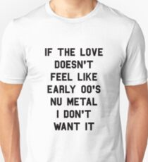 If The Love Doesn't Feel Like Early 00s Nu-Metal I Don't Want It Unisex T-Shirt