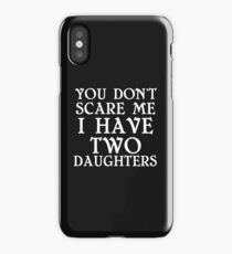 YOU DON'T SCARE ME I HAVE TWO DAUGHTERS iPhone Case