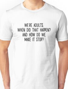 We're adults. When did that happen? And how do we make it stop?  Unisex T-Shirt