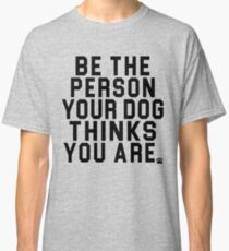Be The Person Your Dog Thinks You Are - Perfect for Dog Owners! Classic T-Shirt