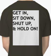 GET IN, SIT DOWN, SHUT UP Classic T-Shirt