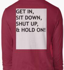 GET IN, SIT DOWN, SHUT UP Long Sleeve T-Shirt
