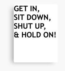 GET IN, SIT DOWN, SHUT UP Canvas Print