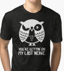 Owl You're gettin' on my last nerve Tri-blend T-Shirt