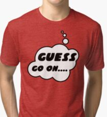 GUESS, GO ON........ by Bubble-Tees.com Tri-blend T-Shirt