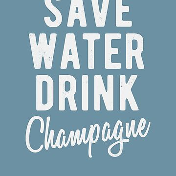 Save water, drink Champagne  by ynotfunny