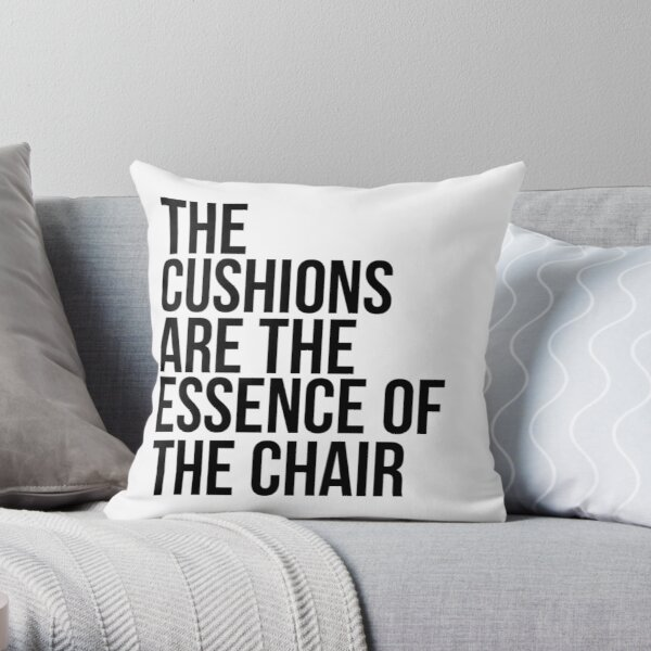 THE CUSHIONS ARE THE ESSENCE OF THE CHAIR Throw Pillow