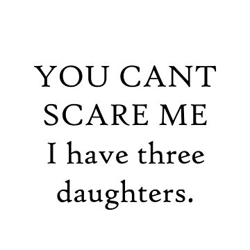 You Can't Scare Me I Have Three Daughters by merchedpillows