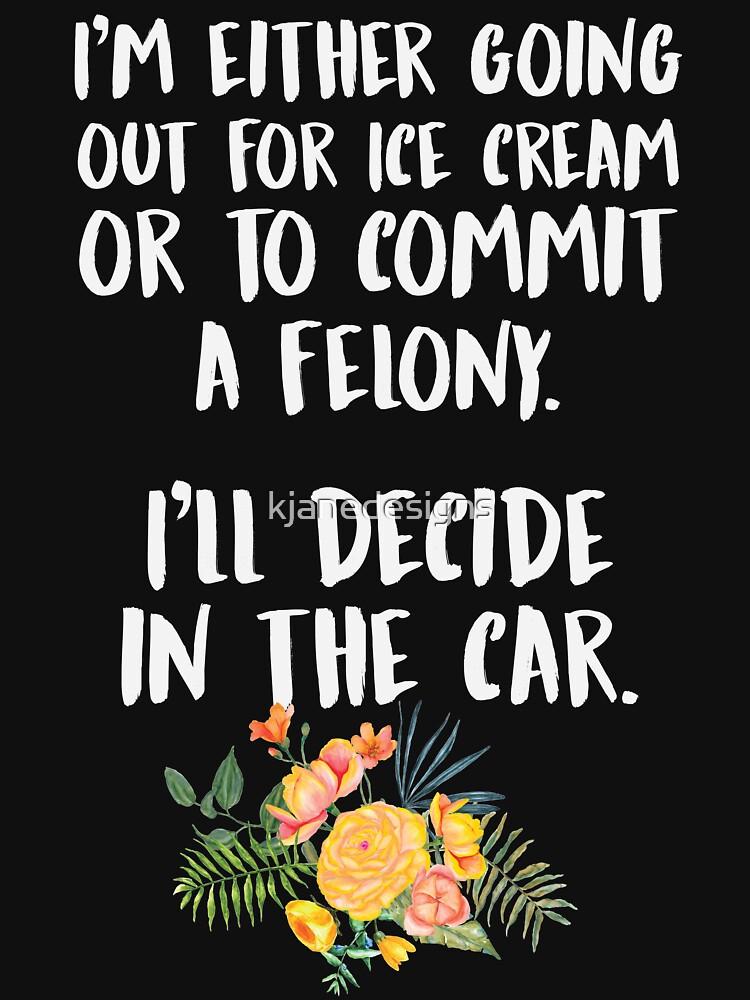 Ice Cream Or A Felony by kjanedesigns