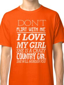 Dont fliprt with me I love my girl She is a crazy Country girl She will murder you Classic T-Shirt