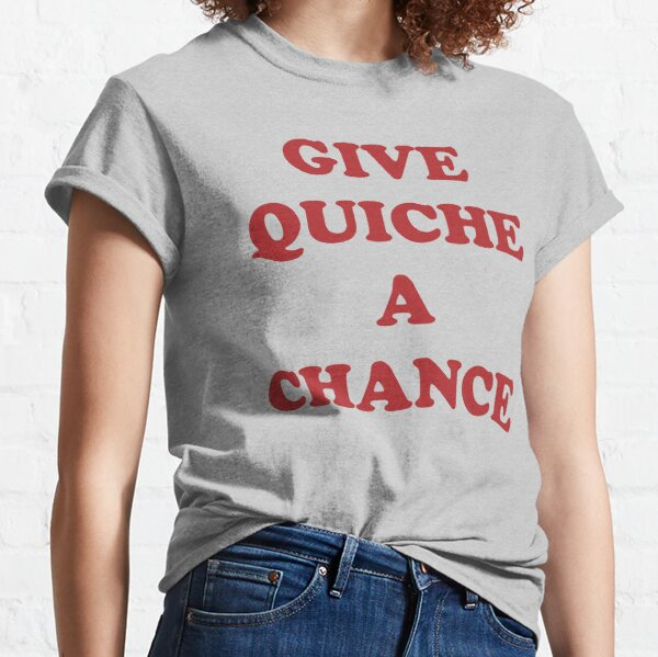 Give Quiche A Chance Classic T-Shirt