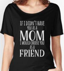 If I Can't Have You As A Mom, I'd Choose You As Friend Women's Relaxed Fit T-Shirt