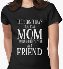 If I Can't Have You As A Mom, I'd Choose You As Friend Women's Fitted T-Shirt