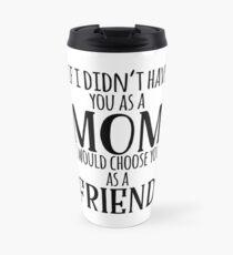 If I Can't Have You As A Mom, I'd Choose You As Friend Travel Mug