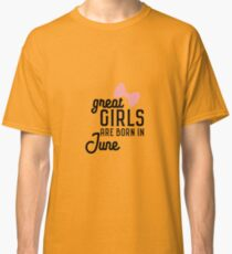 Great Girls are born in June Rlxw7 Classic T-Shirt