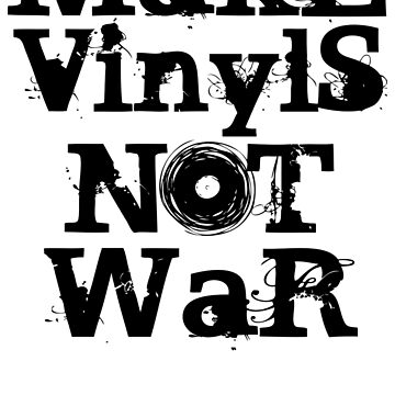 Make Vinyls Not War by RalphMurphy
