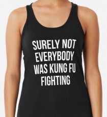 Surely Not Everybody Was Kung Fu Fighting Racerback Tank Top
