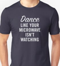 DANCE LIKE YOUR MICROWAVE ISN'T WATCHING Unisex T-Shirt