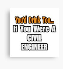 You'd Drink Too If You Were A Civil Engineer Canvas Print