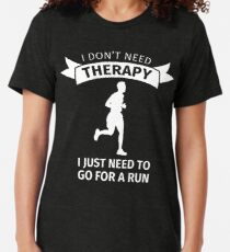I don't need therapy I just need to go for a run Tri-blend T-Shirt