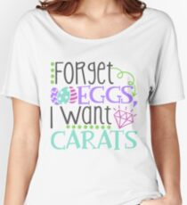Forget Eggs I Want Carats Women's Relaxed Fit T-Shirt