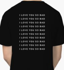 I LOVE YOU SO BAD Classic T-Shirt