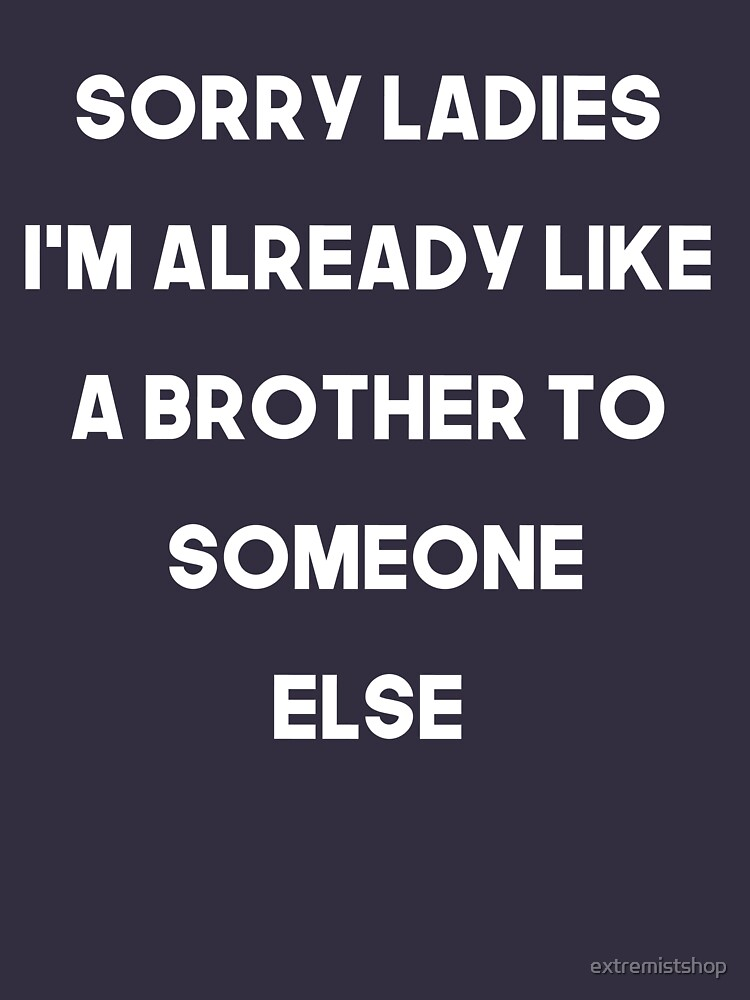 Sorry Ladies I'm already like a brother to someone else by extremistshop
