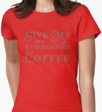 Give me my Goddamned coffee Womens Fitted T-Shirt
