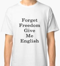 Forget Freedom Give Me English  Classic T-Shirt