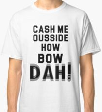 Cash me ousside how bow dah Classic T-Shirt