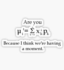 Are you (the formula for the first statistical moment)? Because I think we're having a moment Sticker