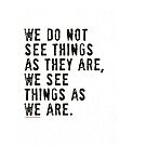 We do not see things as they ARE, we see things as WE are by #PoptART products from Poptart.me