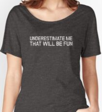 Underestimate Me That'll Be Fun Funny Quote Women's Relaxed Fit T-Shirt