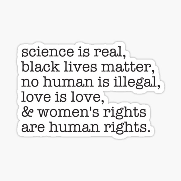 Science is real, black lives matter, love is love, and womens rights are human rights Sticker