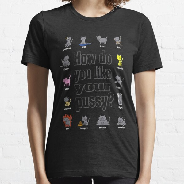 How'd You Like Your Pussy? Essential T-Shirt