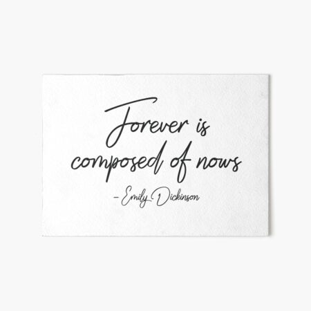 Forever is composed of nows - Emily Dickinson Art Board Print