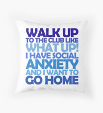 Walk up to the club like what up! I have social anxiety and I want to go home Throw Pillow