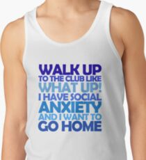 Walk up to the club like what up! I have social anxiety and I want to go home Tank Top