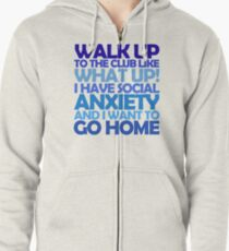 Walk up to the club like what up! I have social anxiety and I want to go home Zipped Hoodie