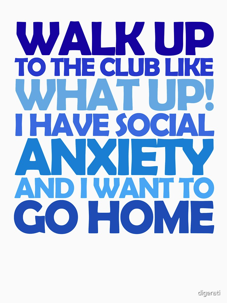 Walk up to the club like what up! I have social anxiety and I want to go home | Unisex T-Shirt
