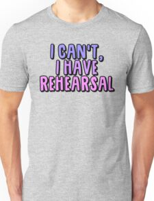 I Can't I Have Rehearsal Unisex T-Shirt