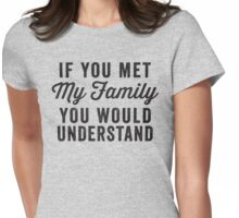 If You Met My Family, You Would Understand Womens Fitted T-Shirt