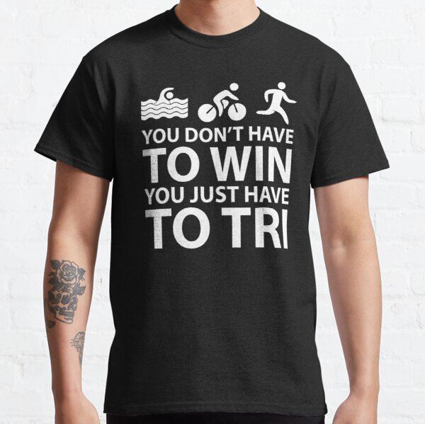 You Don't Have To Win You Just Have To Tri Classic T-Shirt