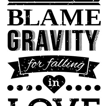 You Can't Blame Gravity for Falling in LOVE by Jandsgraphics