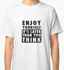 ENJOY YOURSELF, IT'S LATER THAN YOU THINK Classic T-Shirt