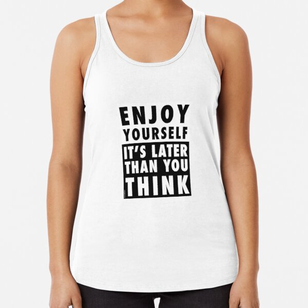 ENJOY YOURSELF, IT'S LATER THAN YOU THINK Racerback Tank Top