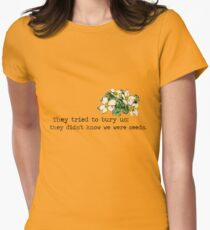 They tried to bury us; they didn't know we were seeds. Womens Fitted T-Shirt