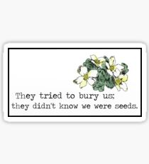 They tried to bury us; they didn't know we were seeds. Sticker