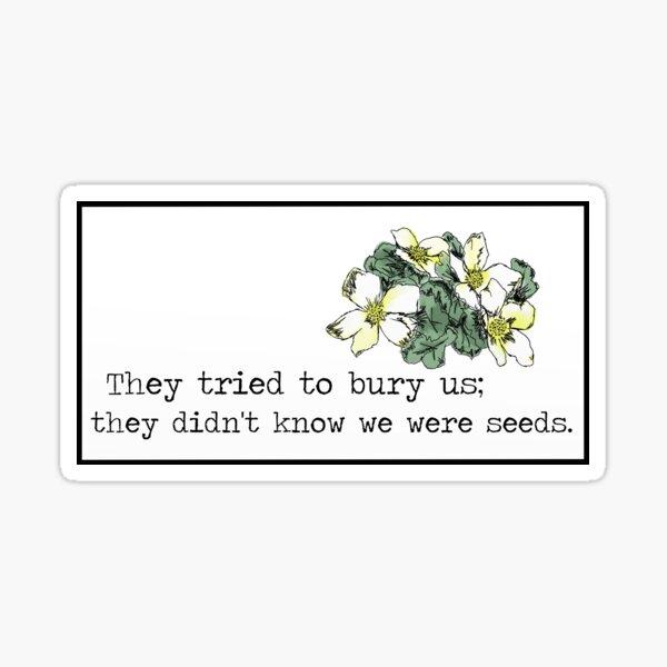 They tried to bury us; they didn't know we were seeds. Sticker